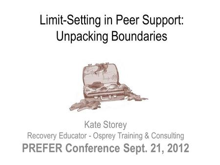 Limit-Setting in Peer Support: Unpacking Boundaries Kate Storey Recovery Educator - Osprey Training & Consulting PREFER Conference Sept. 21, 2012.