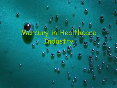 Mercury in Healthcare Industry. Hospitals and Clinics Mercury spills have occurred in clinics and hospitals Where do I look? –Examination and surgical.