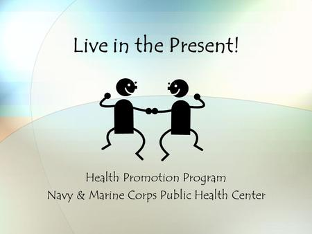 Live in the Present! Health Promotion Program Navy & Marine Corps Public Health Center.