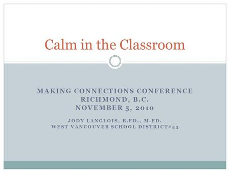 MAKING CONNECTIONS CONFERENCE RICHMOND, B.C. NOVEMBER 5, 2010 JODY LANGLOIS, B.ED., M.ED. WEST VANCOUVER SCHOOL DISTRICT#45 Calm in the Classroom.