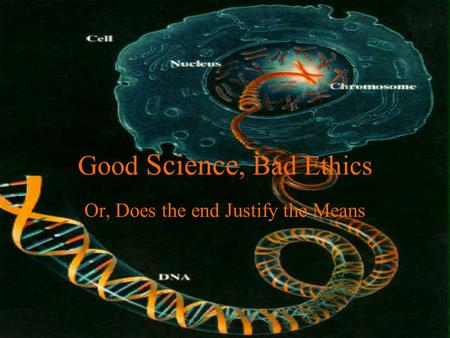 Good Science, Bad Ethics Or, Does the end Justify the Means.