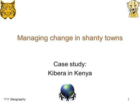 Y11 Geography 1 Managing change in shanty towns Case study: Kibera in Kenya.