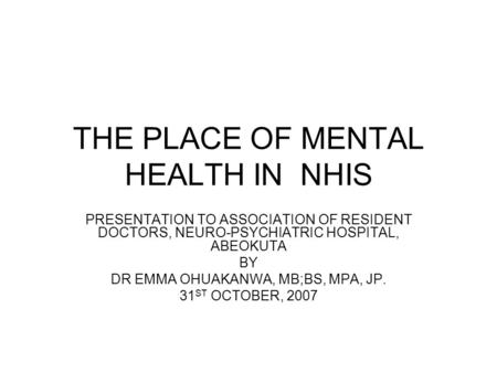 THE PLACE OF MENTAL HEALTH IN NHIS PRESENTATION TO ASSOCIATION OF RESIDENT DOCTORS, NEURO-PSYCHIATRIC HOSPITAL, ABEOKUTA BY DR EMMA OHUAKANWA, MB;BS, MPA,