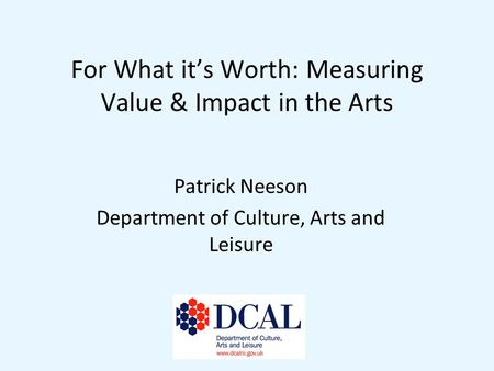For What its Worth: Measuring Value & Impact in the Arts Patrick Neeson Department of Culture, Arts and Leisure.