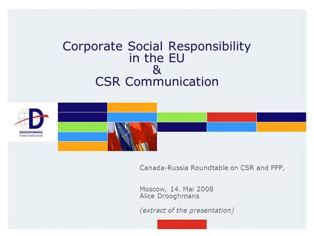 Corporate Social Responsibility in the EU & CSR Communication Canada-Russia Roundtable on CSR and PPP, Moscow, 14. Mai 2008 Alice Drooghmans (extract of.