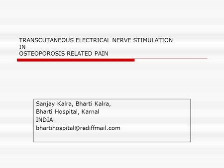 TRANSCUTANEOUS ELECTRICAL NERVE STIMULATION IN OSTEOPOROSIS RELATED PAIN Sanjay Kalra, Bharti Kalra, Bharti Hospital, Karnal INDIA bhartihospital@rediffmail.com.