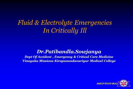 A&E(VINAYAKA) Fluid & Electrolyte Emergencies In Critically Ill Dr.Patibandla.Sowjanya Dept Of Accident, Emergency & Critical Care Medicine Vinayaka Missions.