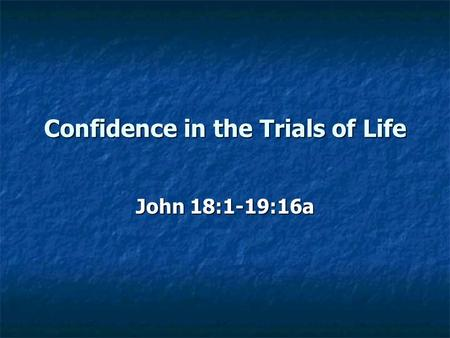 Confidence in the Trials of Life John 18:1-19:16a.