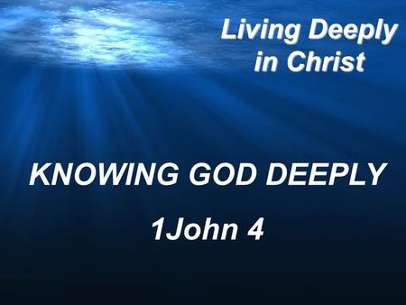 Living Deeply in Christ KNOWING GOD DEEPLY 1John 4.