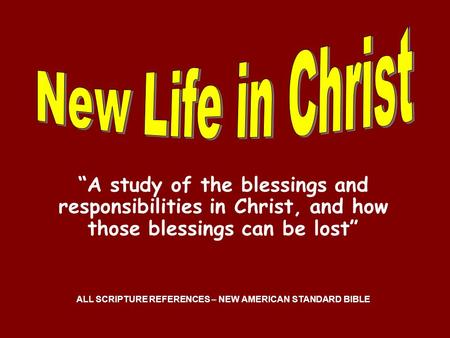 A study of the blessings and responsibilities in Christ, and how those blessings can be lost ALL SCRIPTURE REFERENCES – NEW AMERICAN STANDARD BIBLE.