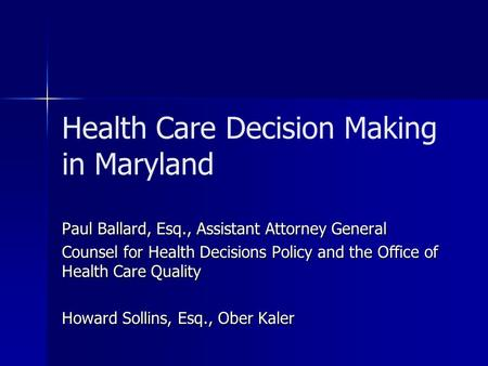 Health Care Decision Making in Maryland Paul Ballard, Esq., Assistant Attorney General Counsel for Health Decisions Policy and the Office of Health Care.