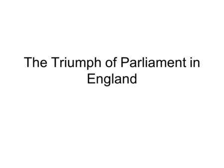The Triumph of Parliament in England. Triumph of Parliament in England How did the Tudors and Stuarts differ in their relations with Parliament? How did.