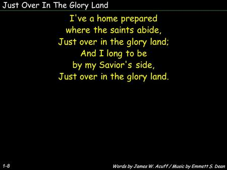 Just Over In The Glory Land 1-8 I've a home prepared where the saints abide, Just over in the glory land; And I long to be by my Savior's side, Just over.
