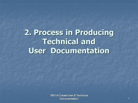 3651A Create User & Technical Documentation 1 2. Process in Producing Technical and User Documentation.