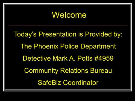 Todays Presentation is Provided by: The Phoenix Police Department Detective Mark A. Potts #4959 Community Relations Bureau SafeBiz Coordinator Welcome.