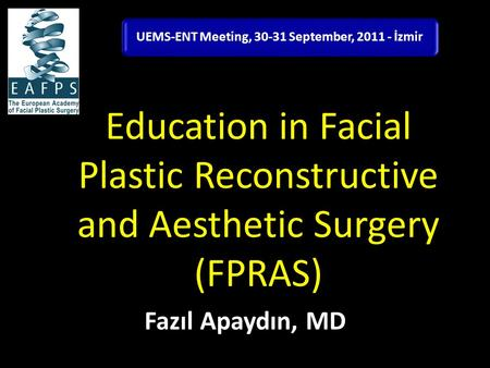 Education in Facial Plastic Reconstructive and Aesthetic Surgery (FPRAS) Fazıl Apaydın, MD UEMS-ENT Meeting, 30-31 September, 2011 - İzmir.