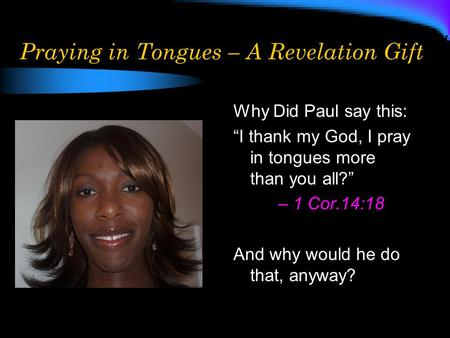 Praying in Tongues – A Revelation Gift Why Did Paul say this: I thank my God, I pray in tongues more than you all? – 1 Cor.14:18 And why would he do that,