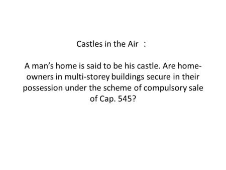 Castles in the Air A mans home is said to be his castle. Are home- owners in multi-storey buildings secure in their possession under the scheme of compulsory.