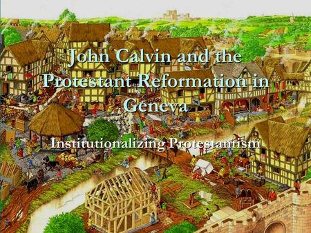 John Calvin and the Protestant Reformation in Geneva Institutionalizing Protestantism.