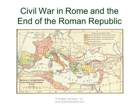 Civil War in Rome and the End of the Roman Republic © Student Handouts, Inc. www.studenthandouts.com.