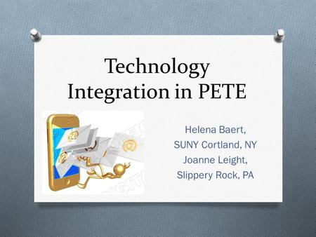 Technology Integration in PETE Helena Baert, SUNY Cortland, NY Joanne Leight, Slippery Rock, PA.