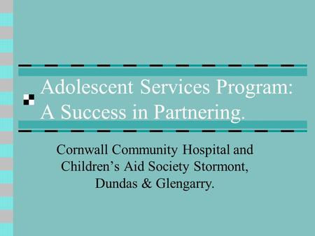 Adolescent Services Program: A Success in Partnering. Cornwall Community Hospital and Childrens Aid Society Stormont, Dundas & Glengarry.