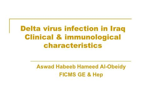 Delta virus infection in Iraq Clinical & immunological characteristics Aswad Habeeb Hameed Al-Obeidy FICMS GE & Hep.