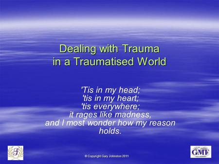 © Copyright Gary Johnston 2011 Dealing with Trauma in a Traumatised World 'Tis in my head; 'tis in my heart; 'tis everywhere; it rages like madness, and.
