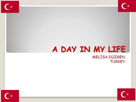 A DAY IN MY LIFE MELİSA DÜZGEN TURKEY. A DAY IN MY LIFE I get up at 6 am on weekdays because my school starts at 7 am.