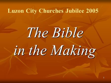 1 The Bible in the Making Luzon City Churches Jubilee 2005.