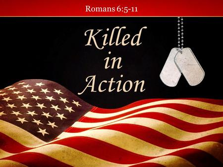 Romans 6:5-11 Killed in Action. War is a costly affair. There is no way to calculate the cost of all the death war brings.