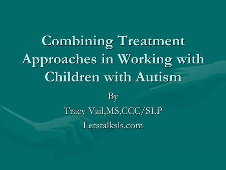 Combining Treatment Approaches in Working with Children with Autism By Tracy Vail,MS,CCC/SLP Letstalksls.com.