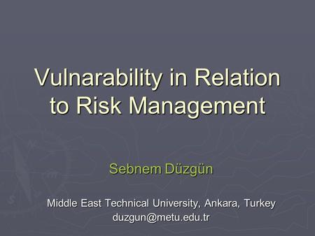 Vulnarability in Relation to Risk Management Sebnem Düzgün Middle East Technical University, Ankara, Turkey
