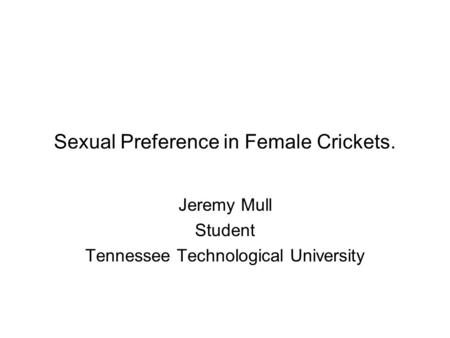 Sexual Preference in Female Crickets. Jeremy Mull Student Tennessee Technological University.