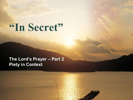 In Secret The Lords Prayer – Part 2 Piety in Context.