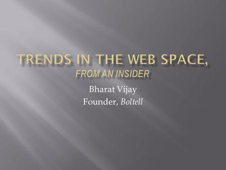 Bharat Vijay Founder, Boltell. My background Some web history Inflexion points for web companies Trends in modern web companies Goal : Identify questions.
