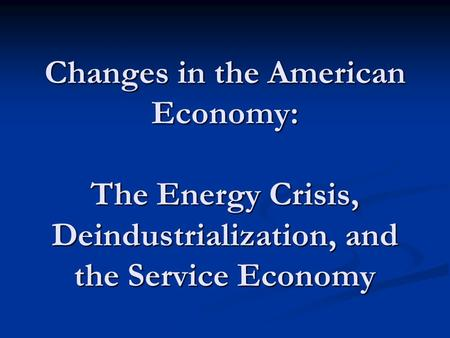 Changes in the American Economy: The Energy Crisis, Deindustrialization, and the Service Economy.