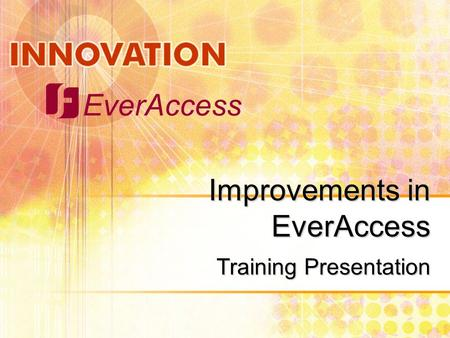 EverAccess Improvements in EverAccess Training Presentation.
