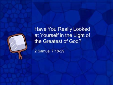 Have You Really Looked at Yourself in the Light of the Greatest of God? 2 Samuel 7:18-29.