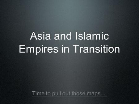Asia and Islamic Empires in Transition Time to pull out those maps....