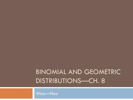 BINOMIAL AND GEOMETRIC DISTRIBUTIONSCH. 8 WooHoo.