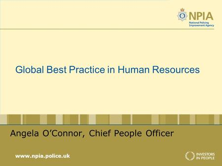 Www.npia.police.uk Global Best Practice in Human Resources Angela OConnor, Chief People Officer.