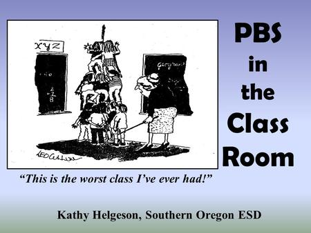 PBS in the Class Room Kathy Helgeson, Southern Oregon ESD This is the worst class Ive ever had!