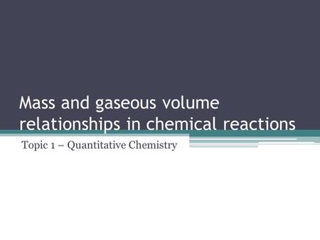 Mass and gaseous volume relationships in chemical reactions Topic 1 – Quantitative Chemistry.