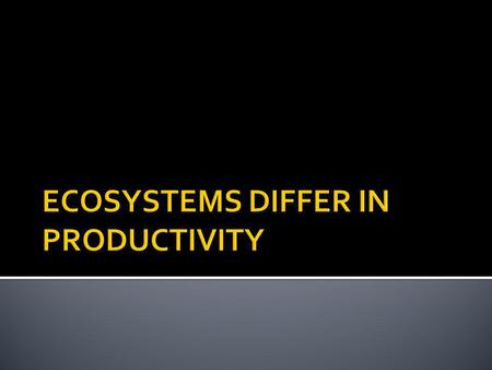 ECOSYSTEMS DIFFER IN PRODUCTIVITY Food webs, food chains, pyramids – you can also look at ecosystems through their productivity. Productivity is the rate.