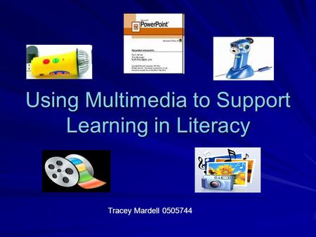Using Multimedia to Support Learning in Literacy Tracey Mardell 0505744.