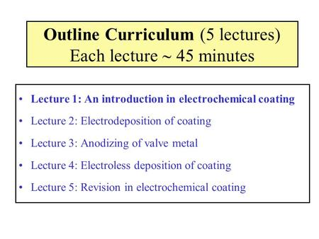 Outline Curriculum (5 lectures) Each lecture 45 minutes Lecture 1: An introduction in electrochemical coating Lecture 2: Electrodeposition of coating Lecture.