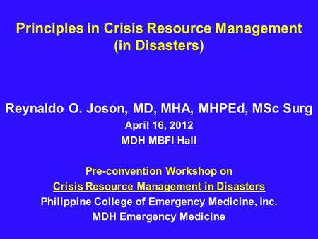 Principles in Crisis Resource Management (in Disasters) Reynaldo O. Joson, MD, MHA, MHPEd, MSc Surg April 16, 2012 MDH MBFI Hall Pre-convention Workshop.