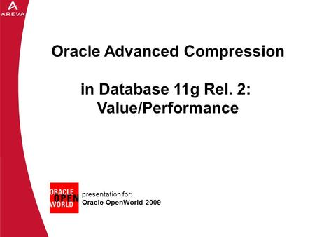 Daniel A. Morgan presentation for: Oracle OpenWorld 2009 Oracle Advanced Compression in Database 11g Rel. 2: Value/Performance.