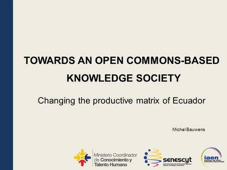 KNOWLEDGE SOCIETY Changing the productive matrix of Ecuador TOWARDS AN OPEN COMMONS-BASED Michel Bauwens.